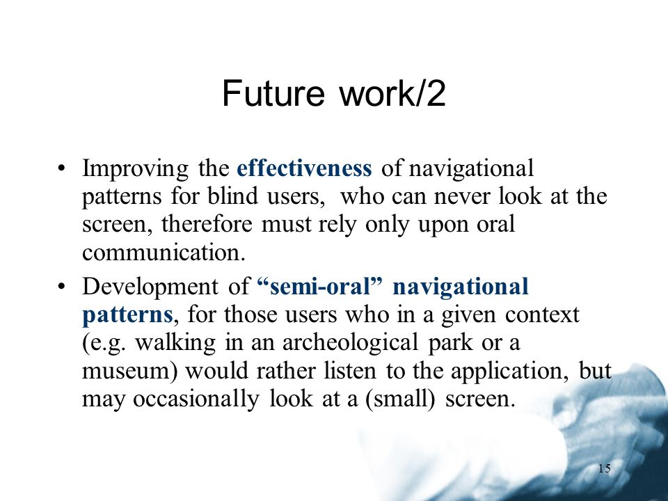 15 Improving the effectiveness of navigational patterns for blind users, who can never look at the screen, therefore must rely only upon oral communication.