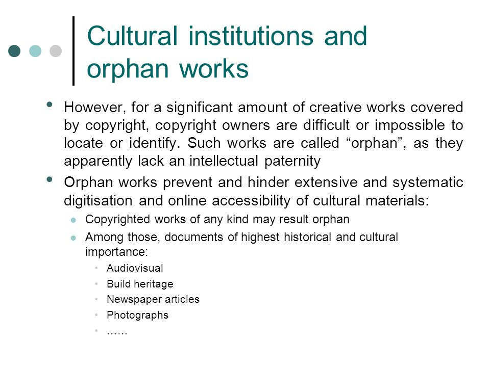Cultural institutions and orphan works However, for a significant amount of creative works covered by copyright, copyright owners are difficult or impossible to locate or identify.