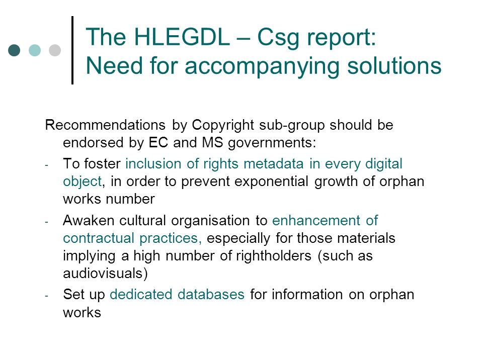 The HLEGDL – Csg report: Need for accompanying solutions Recommendations by Copyright sub-group should be endorsed by EC and MS governments: - To foster inclusion of rights metadata in every digital object, in order to prevent exponential growth of orphan works number - Awaken cultural organisation to enhancement of contractual practices, especially for those materials implying a high number of rightholders (such as audiovisuals) - Set up dedicated databases for information on orphan works