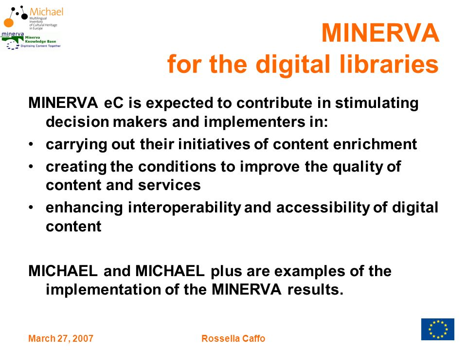 March 27, 2007Rossella Caffo MINERVA for the digital libraries MINERVA eC is expected to contribute in stimulating decision makers and implementers in: carrying out their initiatives of content enrichment creating the conditions to improve the quality of content and services enhancing interoperability and accessibility of digital content MICHAEL and MICHAEL plus are examples of the implementation of the MINERVA results.