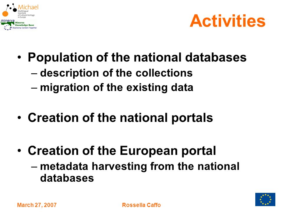 March 27, 2007Rossella Caffo Activities Population of the national databases –description of the collections –migration of the existing data Creation of the national portals Creation of the European portal –metadata harvesting from the national databases