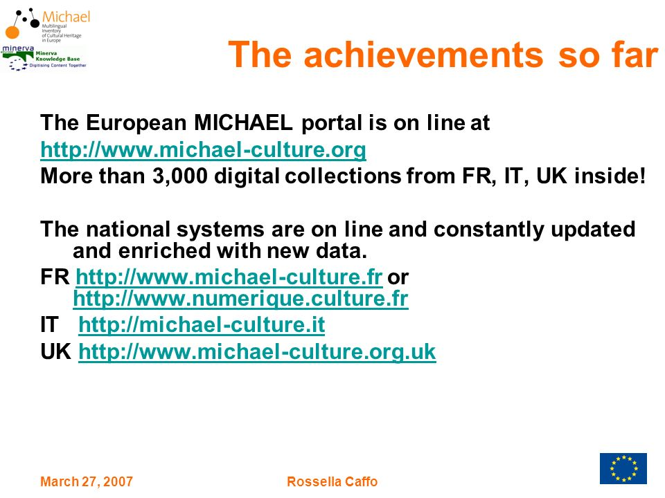 March 27, 2007Rossella Caffo The European MICHAEL portal is on line at http://www.michael-culture.org More than 3,000 digital collections from FR, IT, UK inside.