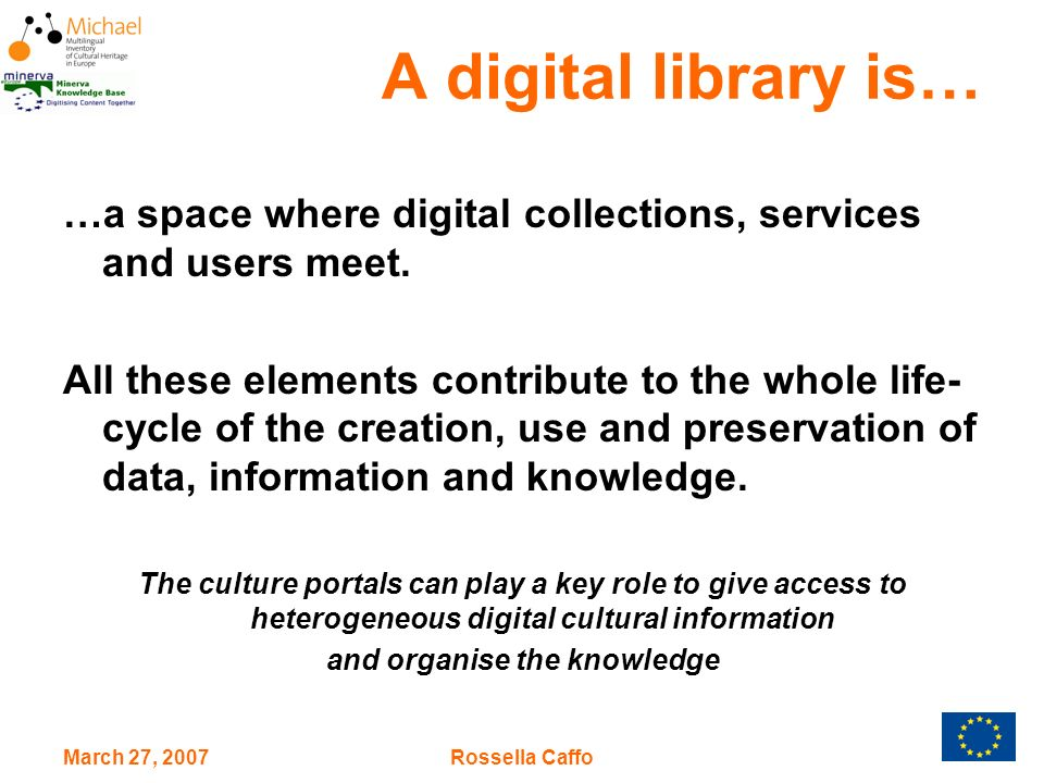 March 27, 2007Rossella Caffo A digital library is… …a space where digital collections, services and users meet.