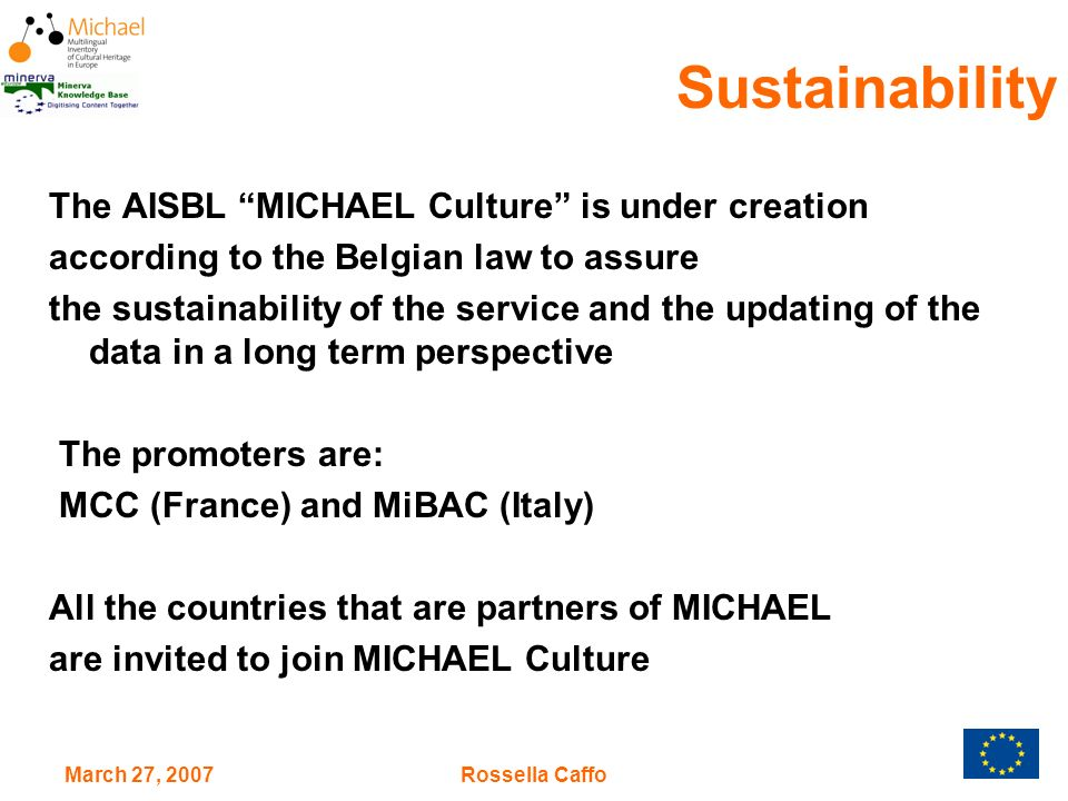 March 27, 2007Rossella Caffo The AISBL MICHAEL Culture is under creation according to the Belgian law to assure the sustainability of the service and the updating of the data in a long term perspective The promoters are: MCC (France) and MiBAC (Italy) All the countries that are partners of MICHAEL are invited to join MICHAEL Culture Sustainability