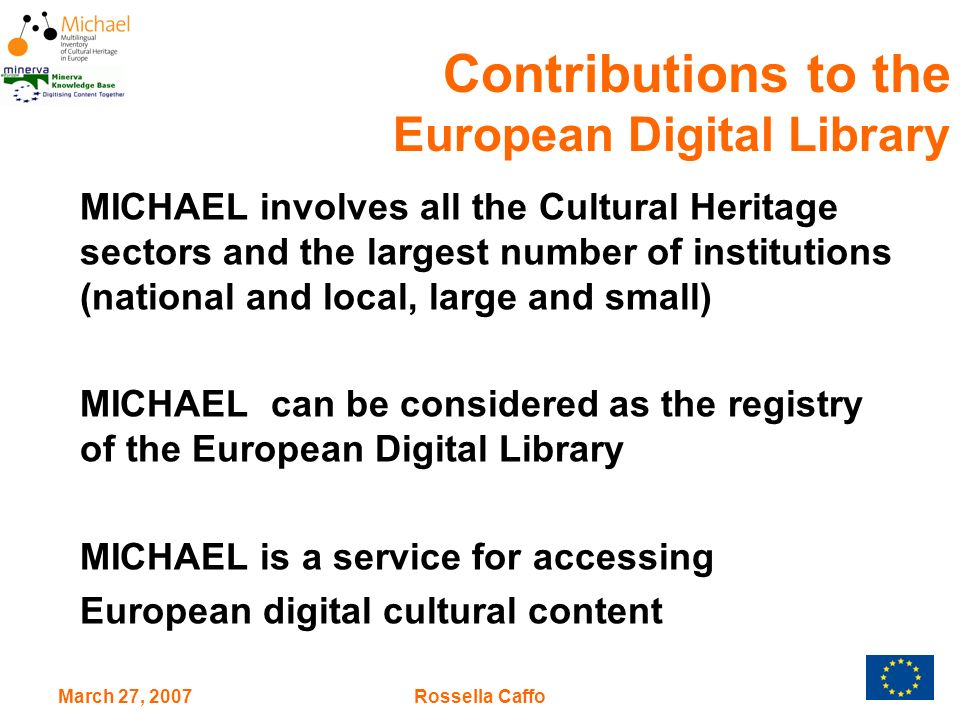 March 27, 2007Rossella Caffo MICHAEL involves all the Cultural Heritage sectors and the largest number of institutions (national and local, large and small) MICHAEL can be considered as the registry of the European Digital Library MICHAEL is a service for accessing European digital cultural content Contributions to the European Digital Library