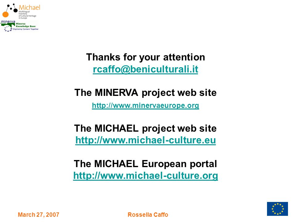 March 27, 2007Rossella Caffo Thanks for your attention rcaffo@beniculturali.it The MINERVA project web site http://www.minervaeurope.org The MICHAEL project web site http://www.michael-culture.eu The MICHAEL European portal http://www.michael-culture.org http://www.michael-culture.org