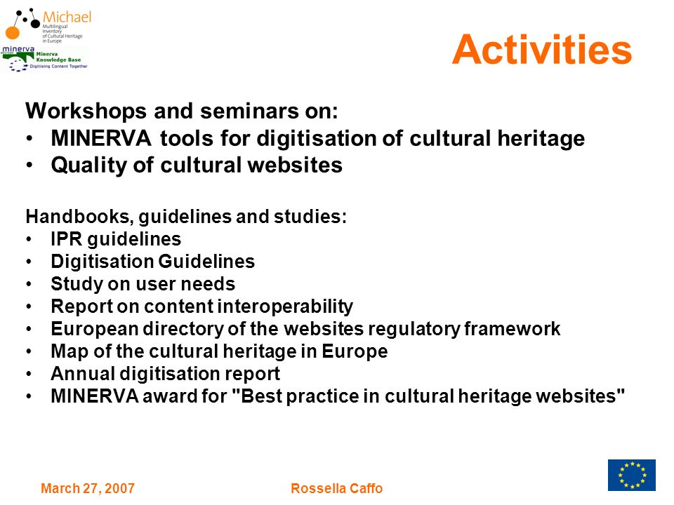 March 27, 2007Rossella Caffo Activities Workshops and seminars on: MINERVA tools for digitisation of cultural heritage Quality of cultural websites Handbooks, guidelines and studies: IPR guidelines Digitisation Guidelines Study on user needs Report on content interoperability European directory of the websites regulatory framework Map of the cultural heritage in Europe Annual digitisation report MINERVA award for Best practice in cultural heritage websites