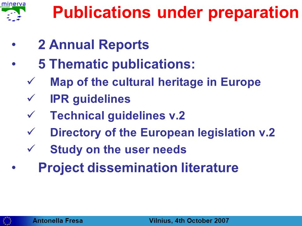 Antonella Fresa Vilnius, 4th October 2007 Publications under preparation 2 Annual Reports 5 Thematic publications: Map of the cultural heritage in Europe IPR guidelines Technical guidelines v.2 Directory of the European legislation v.2 Study on the user needs Project dissemination literature