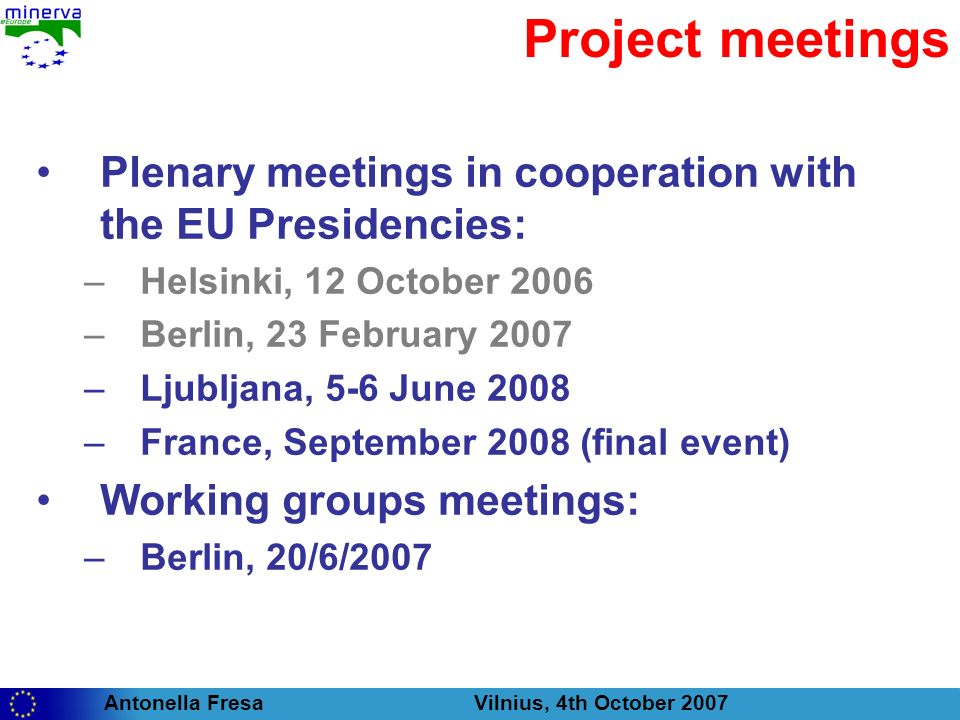 Antonella Fresa Vilnius, 4th October 2007 Project meetings Plenary meetings in cooperation with the EU Presidencies: –Helsinki, 12 October 2006 –Berlin, 23 February 2007 –Ljubljana, 5-6 June 2008 –France, September 2008 (final event) Working groups meetings: –Berlin, 20/6/2007