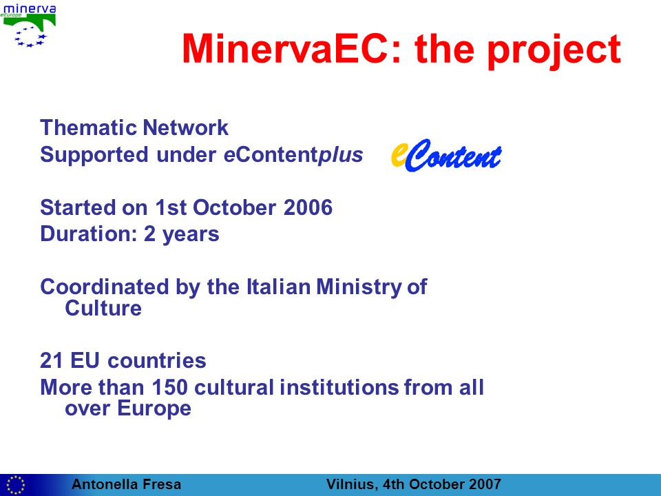 Antonella Fresa Vilnius, 4th October 2007 MinervaEC: the project Thematic Network Supported under eContentplus Started on 1st October 2006 Duration: 2 years Coordinated by the Italian Ministry of Culture 21 EU countries More than 150 cultural institutions from all over Europe