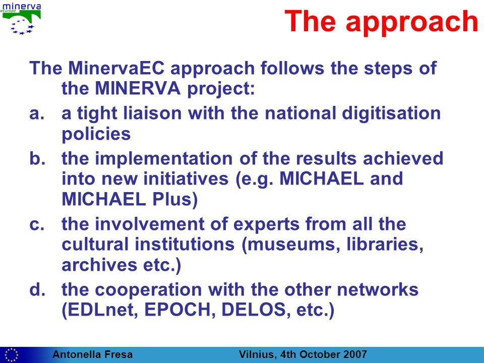 Antonella Fresa Vilnius, 4th October 2007 The approach The MinervaEC approach follows the steps of the MINERVA project: a.a tight liaison with the national digitisation policies b.the implementation of the results achieved into new initiatives (e.g.