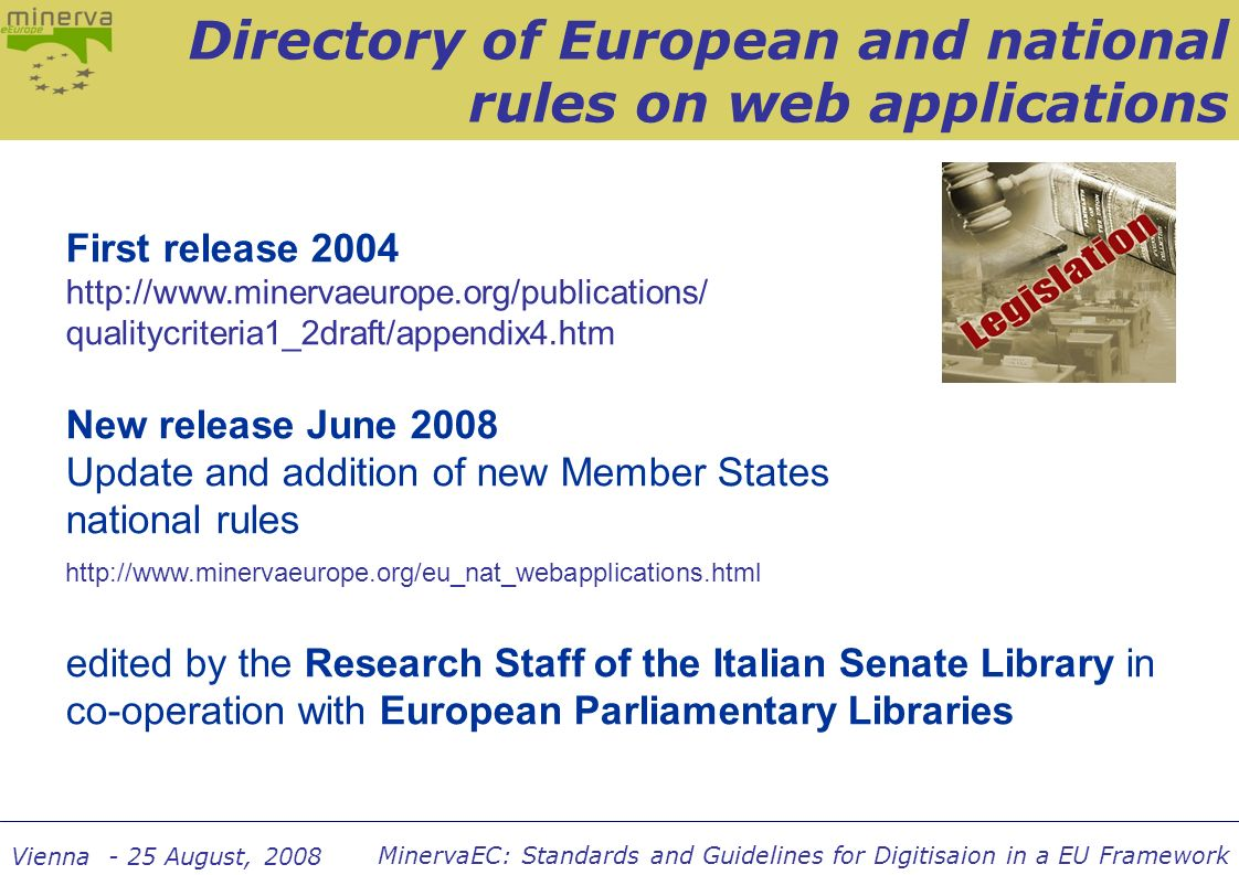 MinervaEC: Standards and Guidelines for Digitisaion in a EU Framework Vienna - 25 August, 2008 First release 2004 http://www.minervaeurope.org/publications/ qualitycriteria1_2draft/appendix4.htm New release June 2008 Update and addition of new Member States national rules http://www.minervaeurope.org/eu_nat_webapplications.html edited by the Research Staff of the Italian Senate Library in co-operation with European Parliamentary Libraries Directory of European and national rules on web applications