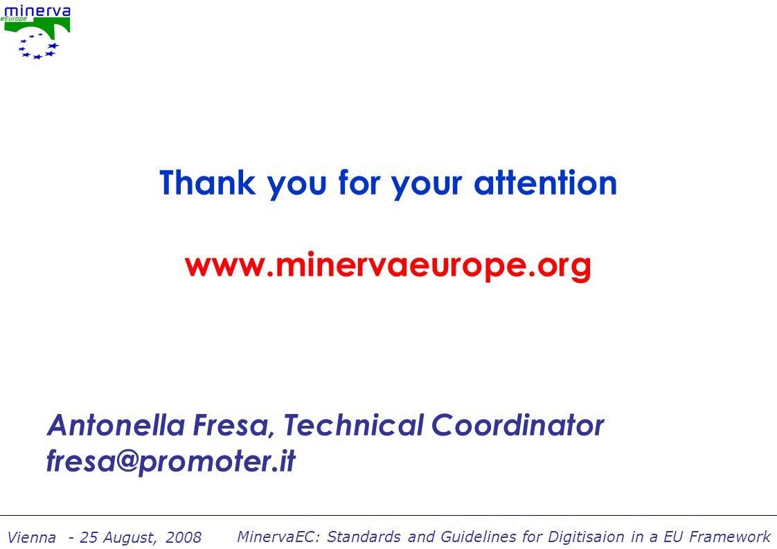 MinervaEC: Standards and Guidelines for Digitisaion in a EU Framework Vienna - 25 August, 2008 Thank you for your attention www.minervaeurope.org Antonella Fresa, Technical Coordinator fresa@promoter.it