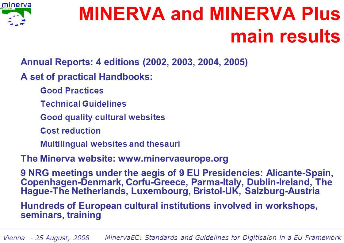 MinervaEC: Standards and Guidelines for Digitisaion in a EU Framework Vienna - 25 August, 2008 MINERVA and MINERVA Plus main results Annual Reports: 4 editions (2002, 2003, 2004, 2005) A set of practical Handbooks: Good Practices Technical Guidelines Good quality cultural websites Cost reduction Multilingual websites and thesauri The Minerva website: www.minervaeurope.org 9 NRG meetings under the aegis of 9 EU Presidencies: Alicante-Spain, Copenhagen-Denmark, Corfu-Greece, Parma-Italy, Dublin-Ireland, The Hague-The Netherlands, Luxembourg, Bristol-UK, Salzburg-Austria Hundreds of European cultural institutions involved in workshops, seminars, training