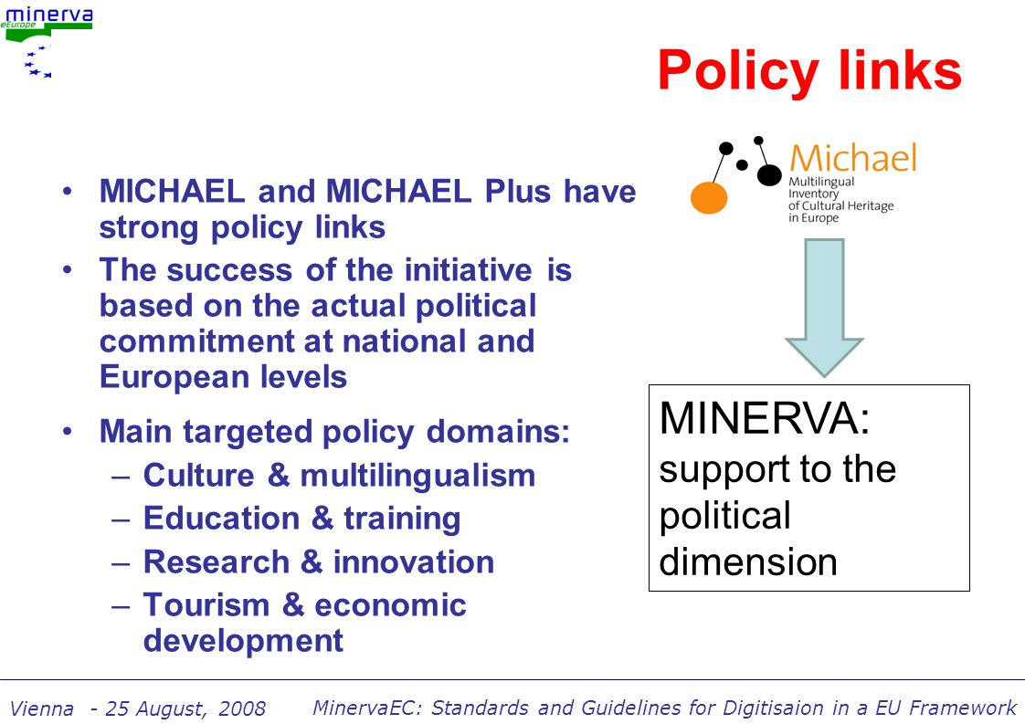 MinervaEC: Standards and Guidelines for Digitisaion in a EU Framework Vienna - 25 August, 2008 Policy links MICHAEL and MICHAEL Plus have strong policy links The success of the initiative is based on the actual political commitment at national and European levels Main targeted policy domains: –Culture & multilingualism –Education & training –Research & innovation –Tourism & economic development MINERVA: support to the political dimension