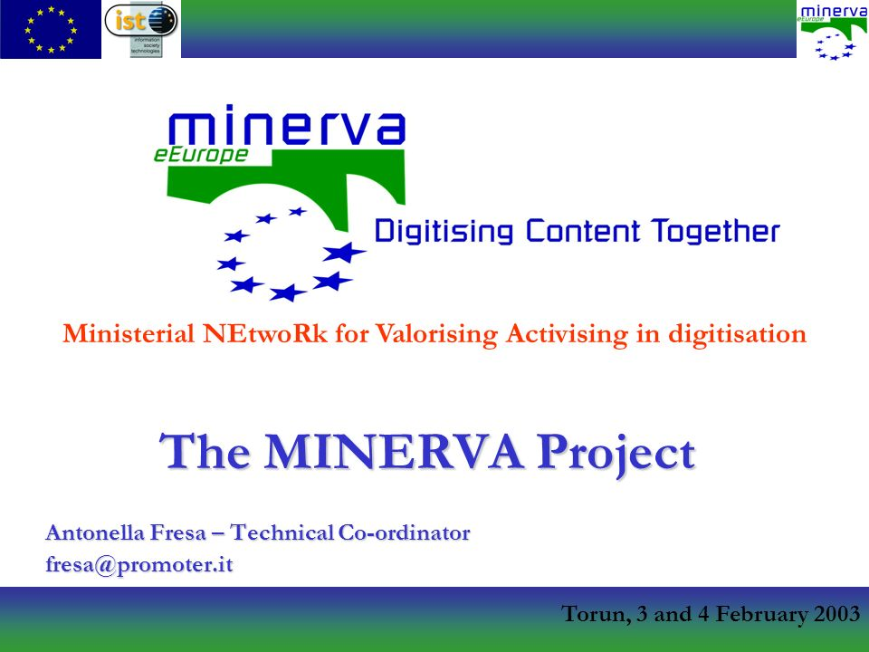 Torun, 3 and 4 February 2003 The MINERVA Project Antonella Fresa – Technical Co-ordinator Ministerial NEtwoRk for Valorising Activising in digitisation