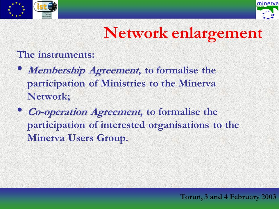 Torun, 3 and 4 February 2003 Network enlargement The instruments: Membership Agreement Membership Agreement, to formalise the participation of Ministries to the Minerva Network; Co-operation Agreement Co-operation Agreement, to formalise the participation of interested organisations to the Minerva Users Group.