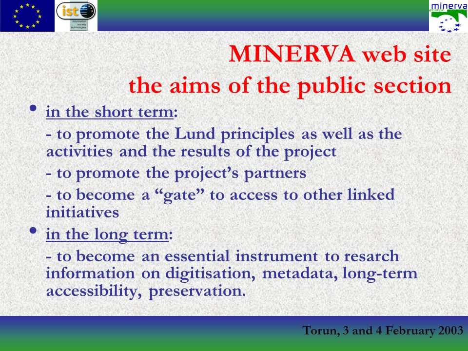 Torun, 3 and 4 February 2003 MINERVA web site the aims of the public section in the short term: - to promote the Lund principles as well as the activities and the results of the project - to promote the projects partners - to become a gate to access to other linked initiatives in the long term: - to become an essential instrument to resarch information on digitisation, metadata, long-term accessibility, preservation.