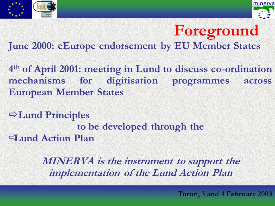 Torun, 3 and 4 February 2003 Foreground June 2000: eEurope endorsement by EU Member States 4 th of April 2001: meeting in Lund to discuss co-ordination mechanisms for digitisation programmes across European Member States Lund Principles to be developed through the Lund Action Plan MINERVA is the instrument to support the implementation of the Lund Action Plan