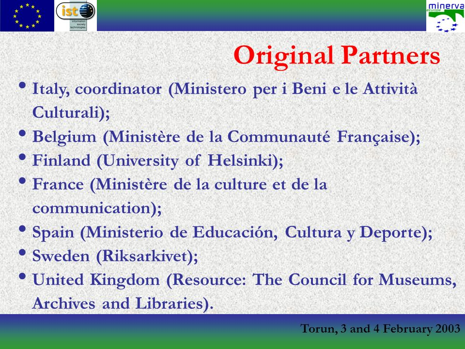 Torun, 3 and 4 February 2003 Original Partners Italy, coordinator (Ministero per i Beni e le Attività Culturali); Belgium (Ministère de la Communauté Française); Finland (University of Helsinki); France (Ministère de la culture et de la communication); Spain (Ministerio de Educación, Cultura y Deporte); Sweden (Riksarkivet); United Kingdom (Resource: The Council for Museums, Archives and Libraries).