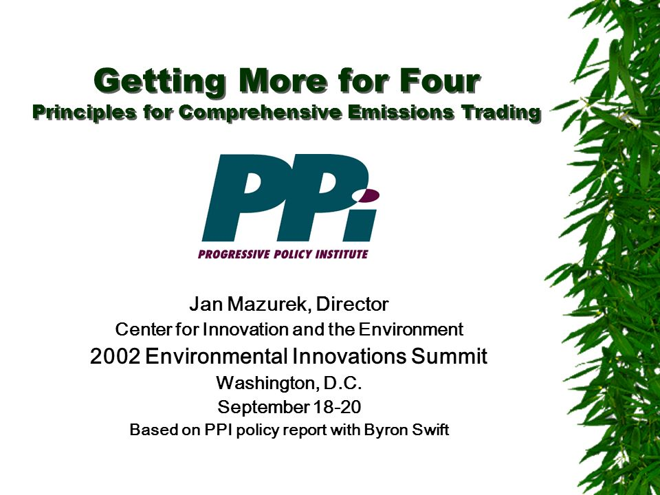 Getting More for Four Principles for Comprehensive Emissions Trading Jan Mazurek, Director Center for Innovation and the Environment 2002 Environmental Innovations Summit Washington, D.C.
