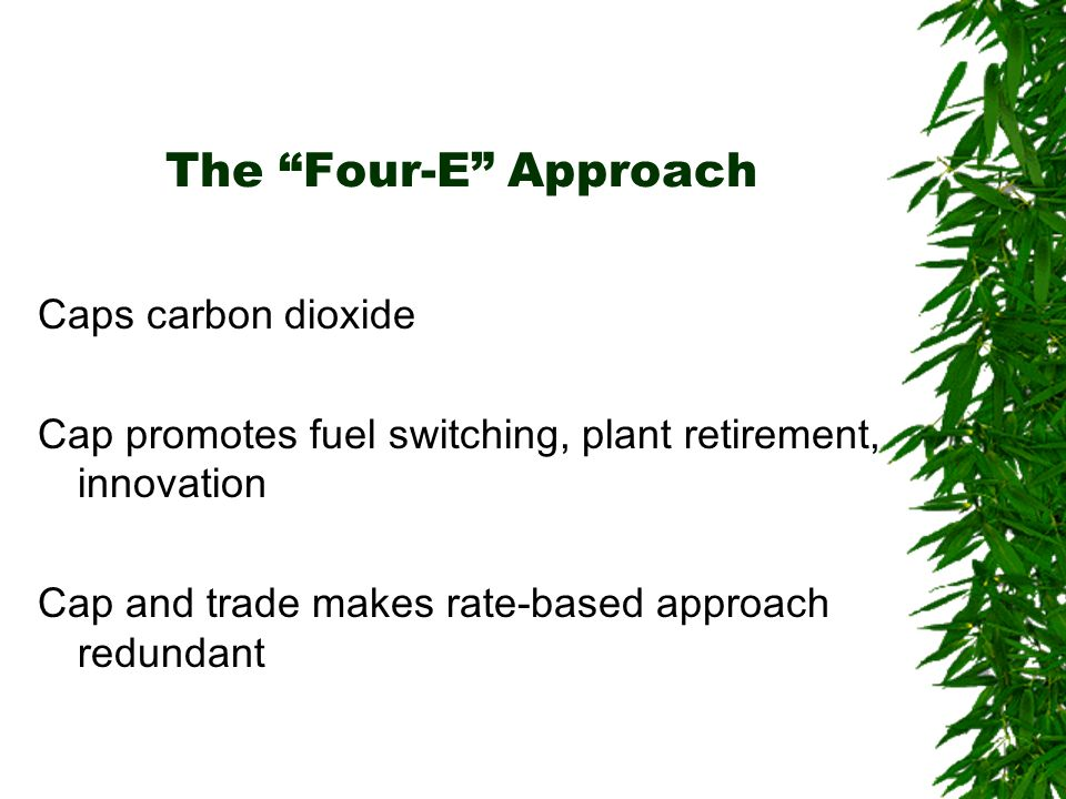The Four-E Approach Caps carbon dioxide Cap promotes fuel switching, plant retirement, innovation Cap and trade makes rate-based approach redundant