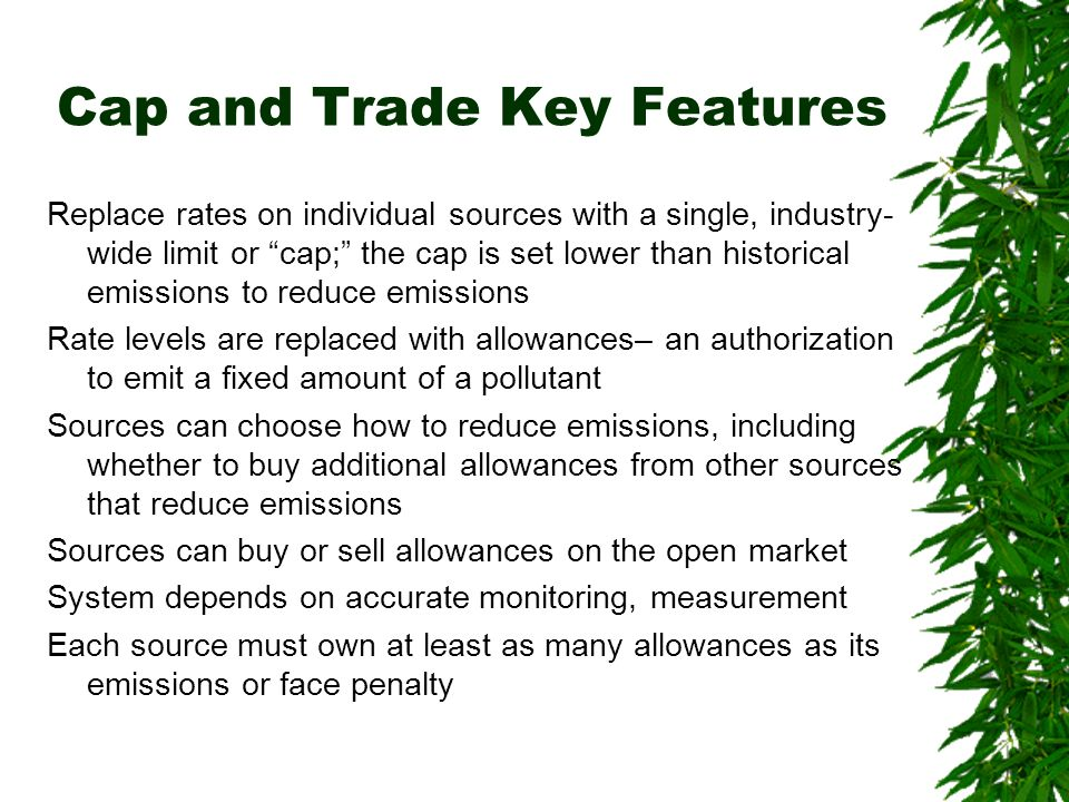 Cap and Trade Key Features Replace rates on individual sources with a single, industry- wide limit or cap; the cap is set lower than historical emissions to reduce emissions Rate levels are replaced with allowances– an authorization to emit a fixed amount of a pollutant Sources can choose how to reduce emissions, including whether to buy additional allowances from other sources that reduce emissions Sources can buy or sell allowances on the open market System depends on accurate monitoring, measurement Each source must own at least as many allowances as its emissions or face penalty