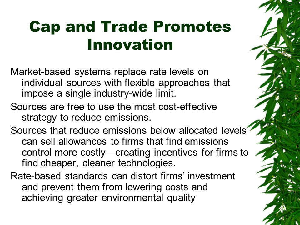 Cap and Trade Promotes Innovation Market-based systems replace rate levels on individual sources with flexible approaches that impose a single industry-wide limit.