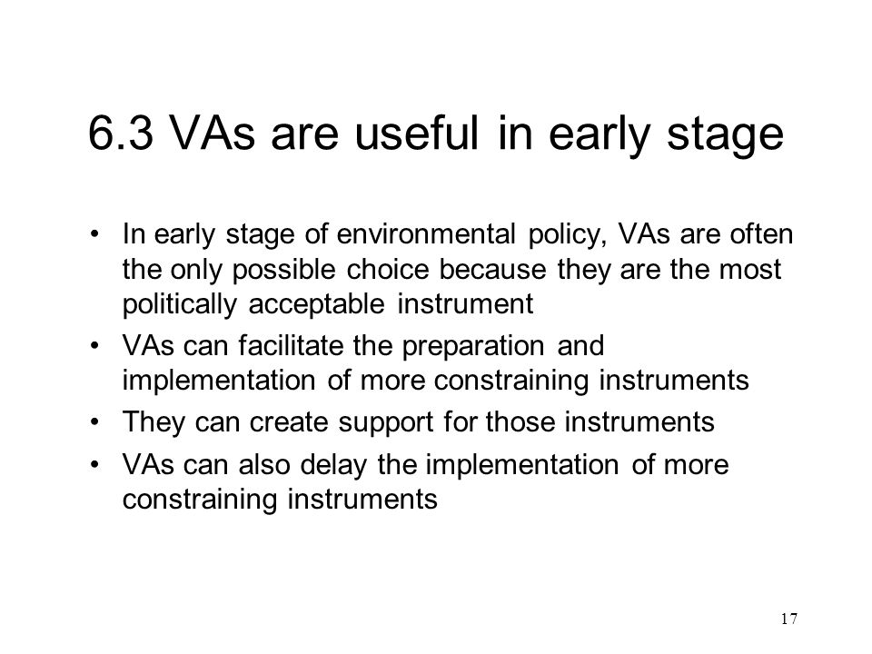 17 6.3 VAs are useful in early stage In early stage of environmental policy, VAs are often the only possible choice because they are the most politically acceptable instrument VAs can facilitate the preparation and implementation of more constraining instruments They can create support for those instruments VAs can also delay the implementation of more constraining instruments