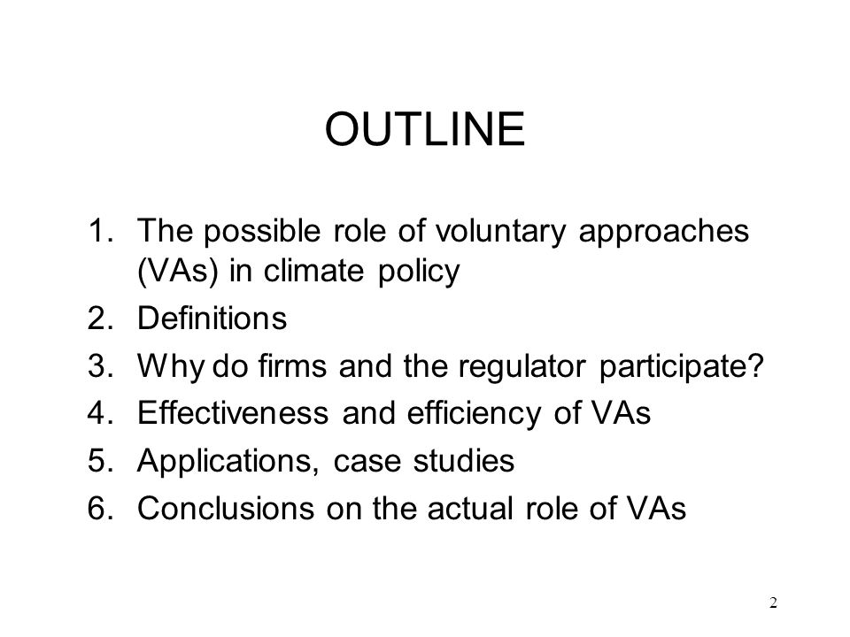2 OUTLINE 1.The possible role of voluntary approaches (VAs) in climate policy 2.Definitions 3.Why do firms and the regulator participate.