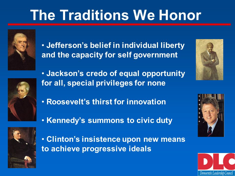 The Traditions We Honor Jeffersons belief in individual liberty and the capacity for self government Jacksons credo of equal opportunity for all, special privileges for none Roosevelts thirst for innovation Kennedys summons to civic duty Clintons insistence upon new means to achieve progressive ideals