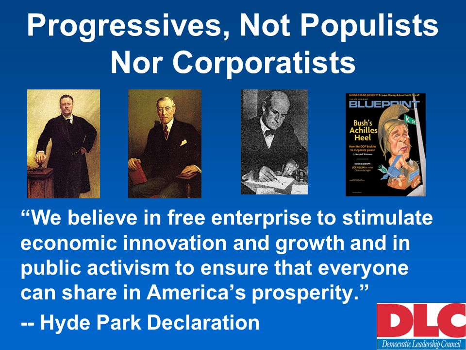 Progressives, Not Populists Nor Corporatists We believe in free enterprise to stimulate economic innovation and growth and in public activism to ensure that everyone can share in Americas prosperity.