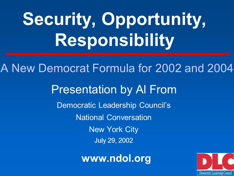 Security, Opportunity, Responsibility Presentation by Al From Democratic Leadership Councils National Conversation New York City July 29, 2002 www.ndol.org A New Democrat Formula for 2002 and 2004