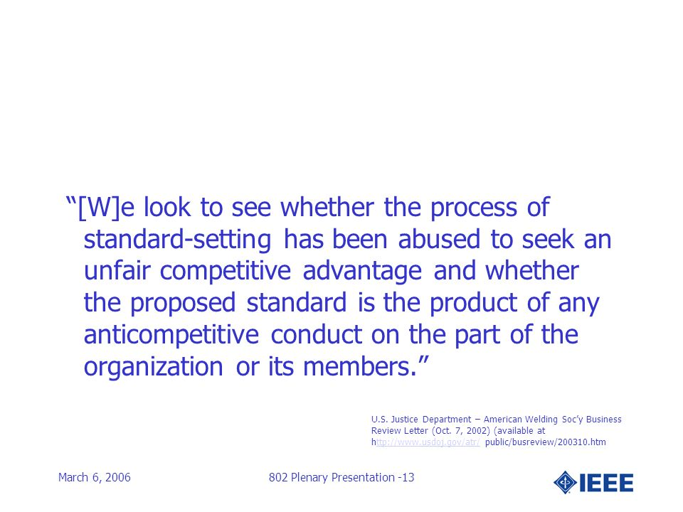 March 6, 2006802 Plenary Presentation -13 [W]e look to see whether the process of standard-setting has been abused to seek an unfair competitive advantage and whether the proposed standard is the product of any anticompetitive conduct on the part of the organization or its members.