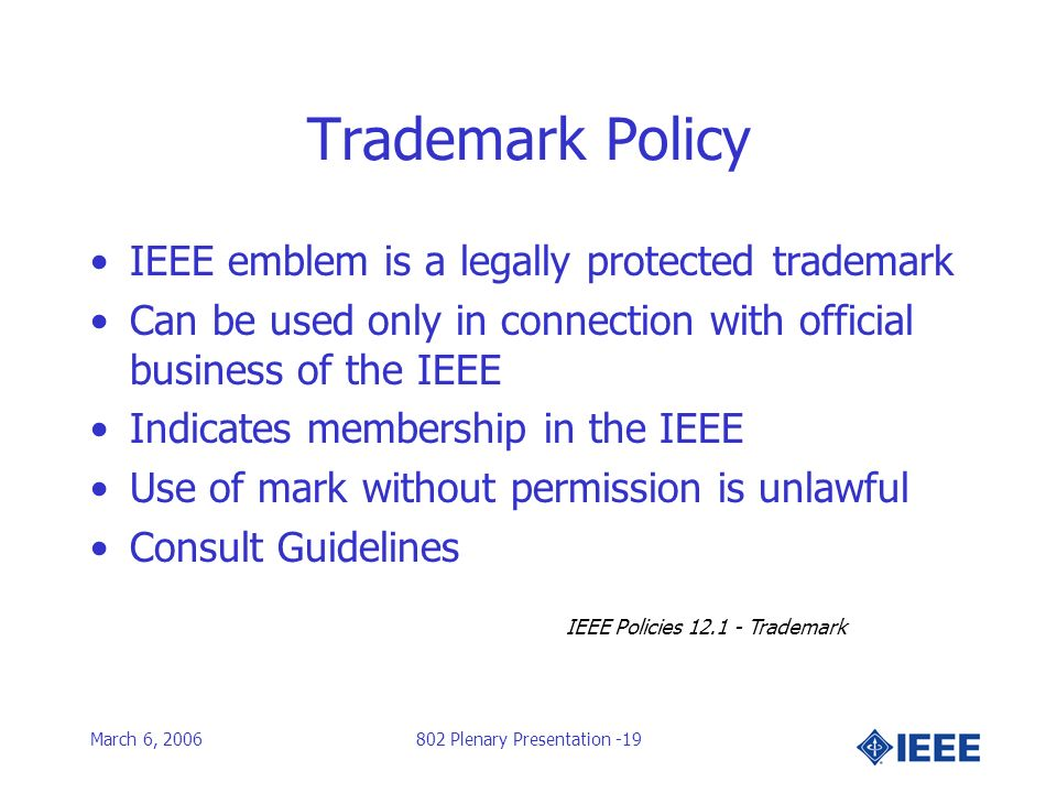 March 6, 2006802 Plenary Presentation -19 Trademark Policy IEEE emblem is a legally protected trademark Can be used only in connection with official business of the IEEE Indicates membership in the IEEE Use of mark without permission is unlawful Consult Guidelines IEEE Policies 12.1 - Trademark