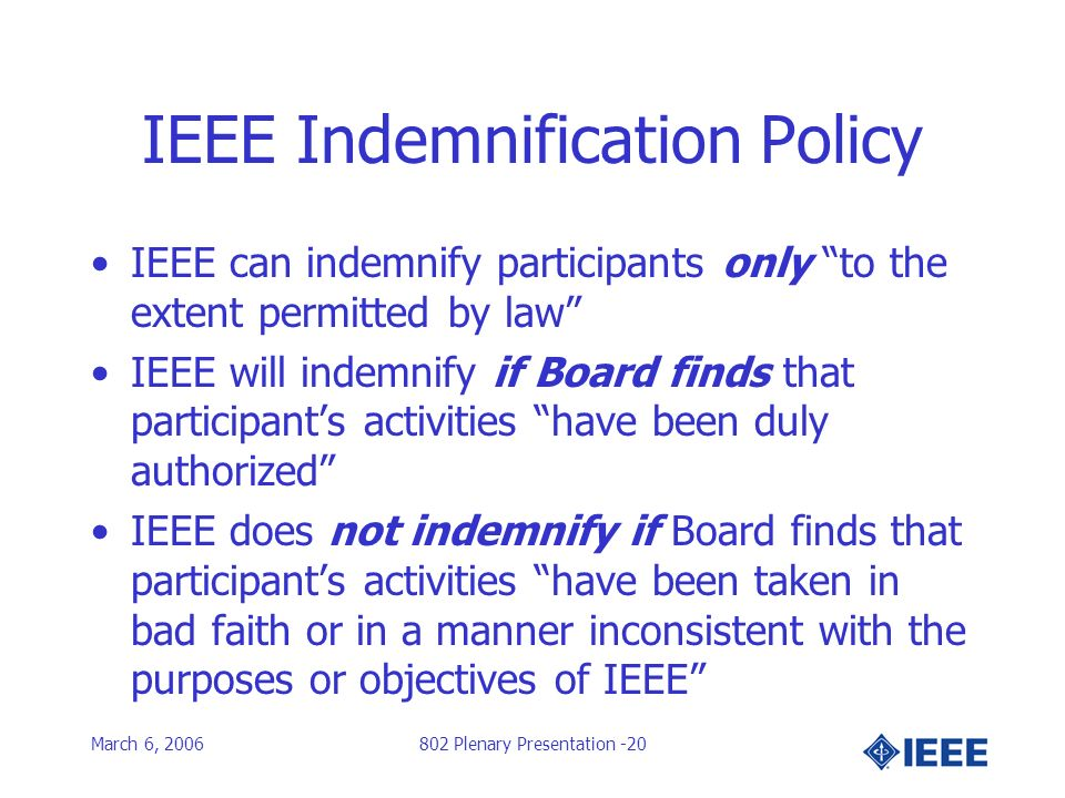 March 6, 2006802 Plenary Presentation -20 IEEE Indemnification Policy IEEE can indemnify participants only to the extent permitted by law IEEE will indemnify if Board finds that participants activities have been duly authorized IEEE does not indemnify if Board finds that participants activities have been taken in bad faith or in a manner inconsistent with the purposes or objectives of IEEE