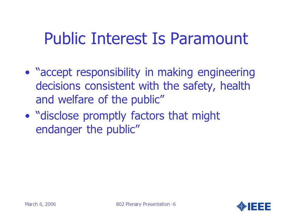 March 6, 2006802 Plenary Presentation -6 Public Interest Is Paramount accept responsibility in making engineering decisions consistent with the safety, health and welfare of the public disclose promptly factors that might endanger the public