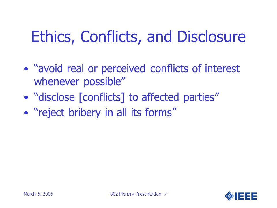 March 6, 2006802 Plenary Presentation -7 Ethics, Conflicts, and Disclosure avoid real or perceived conflicts of interest whenever possible disclose [conflicts] to affected parties reject bribery in all its forms