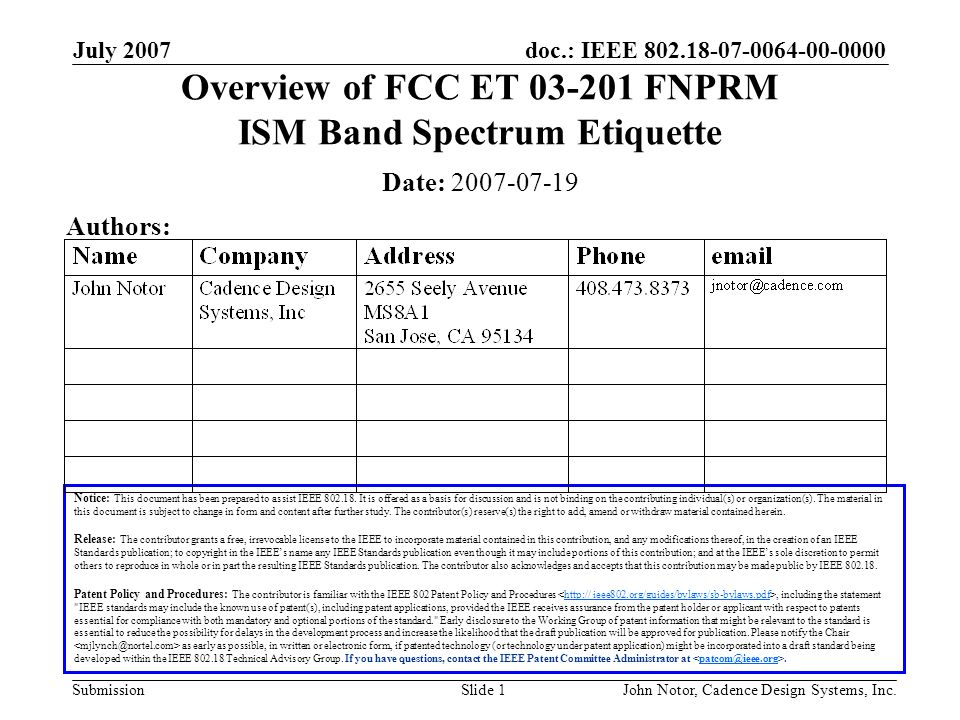 doc.: IEEE 802.18-07-0064-00-0000 Submission July 2007 John Notor, Cadence Design Systems, Inc.Slide 1 Overview of FCC ET 03-201 FNPRM ISM Band Spectrum Etiquette Notice: This document has been prepared to assist IEEE 802.18.