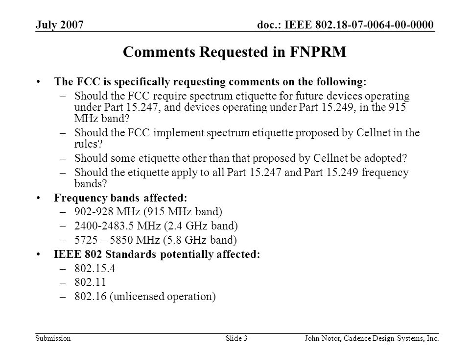 doc.: IEEE 802.18-07-0064-00-0000 Submission July 2007 John Notor, Cadence Design Systems, Inc.Slide 3 Comments Requested in FNPRM The FCC is specifically requesting comments on the following: –Should the FCC require spectrum etiquette for future devices operating under Part 15.247, and devices operating under Part 15.249, in the 915 MHz band.