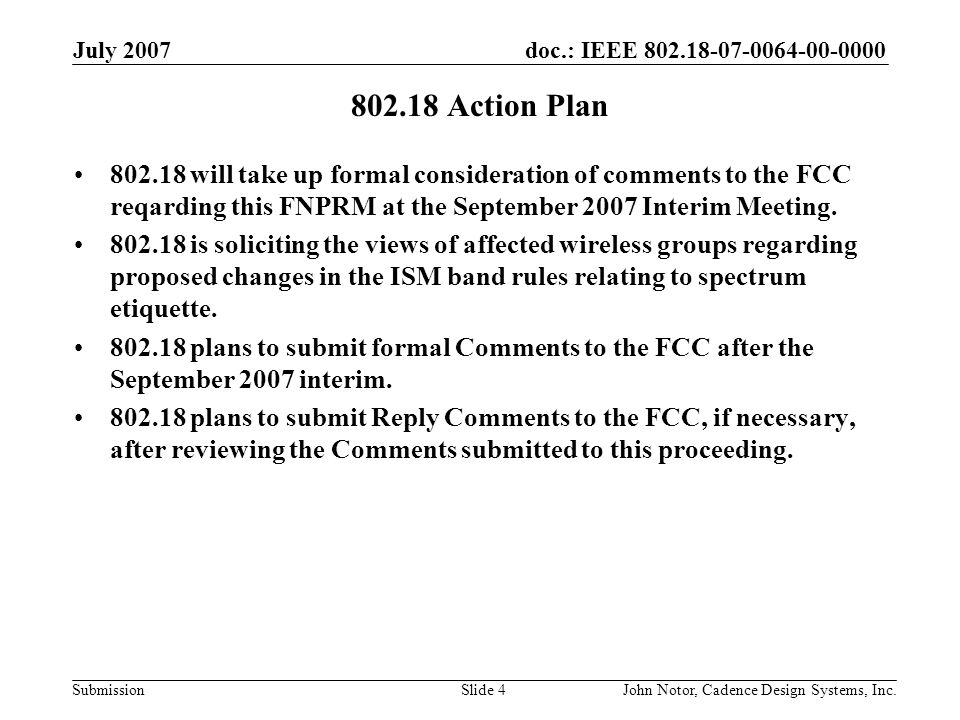 doc.: IEEE 802.18-07-0064-00-0000 Submission July 2007 John Notor, Cadence Design Systems, Inc.Slide 4 802.18 Action Plan 802.18 will take up formal consideration of comments to the FCC reqarding this FNPRM at the September 2007 Interim Meeting.