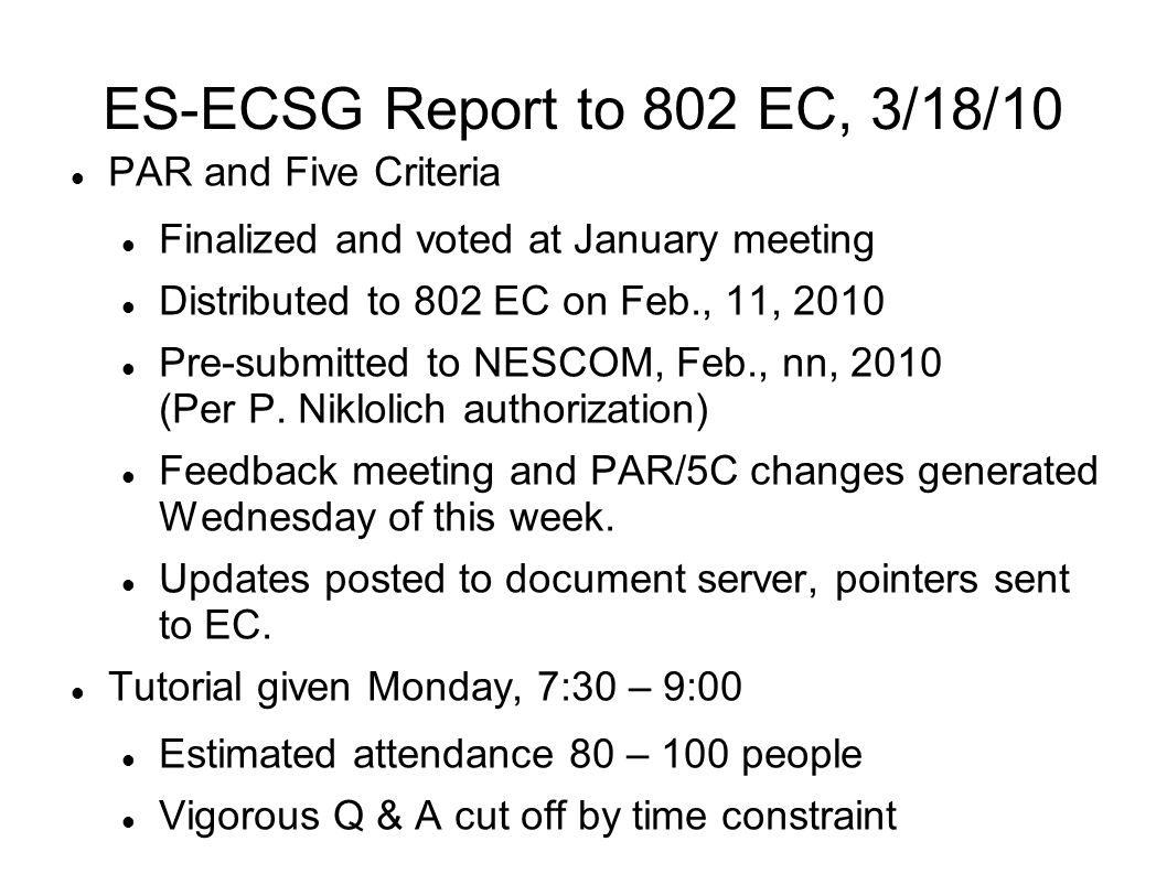 ES-ECSG Report to 802 EC, 3/18/10 PAR and Five Criteria Finalized and voted at January meeting Distributed to 802 EC on Feb., 11, 2010 Pre-submitted to NESCOM, Feb., nn, 2010 (Per P.