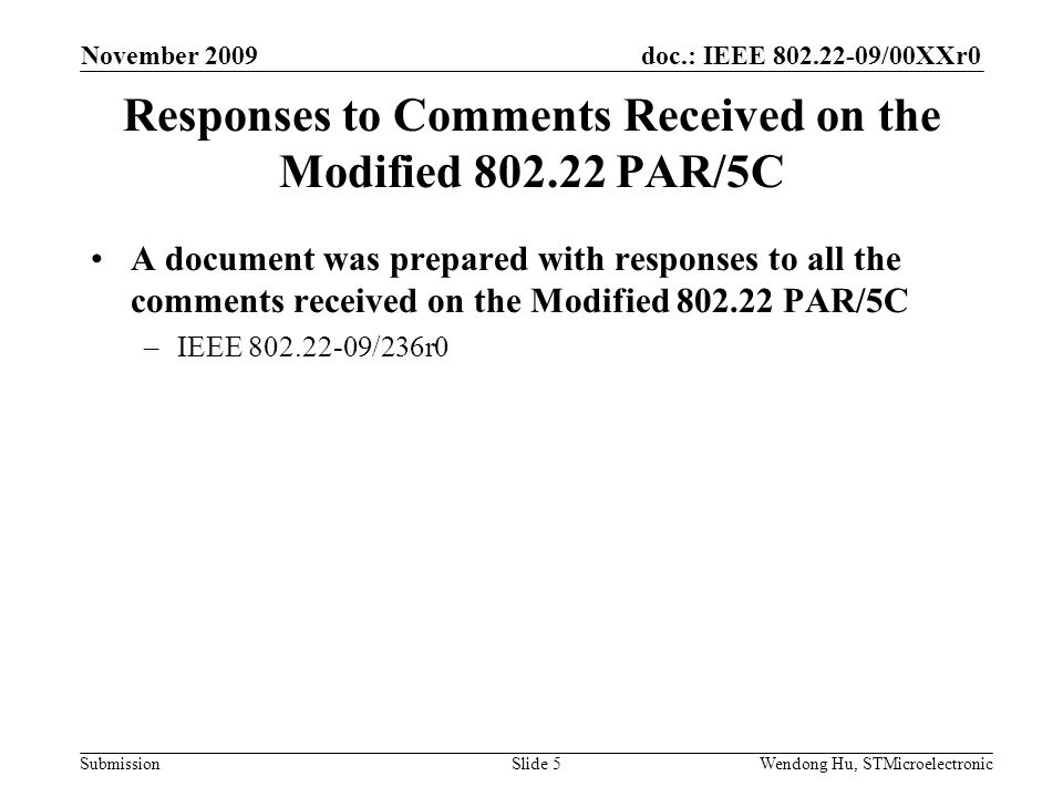 doc.: IEEE /00XXr0 SubmissionWendong Hu, STMicroelectronic Responses to Comments Received on the Modified PAR/5C A document was prepared with responses to all the comments received on the Modified PAR/5C –IEEE /236r0 November 2009 Slide 5