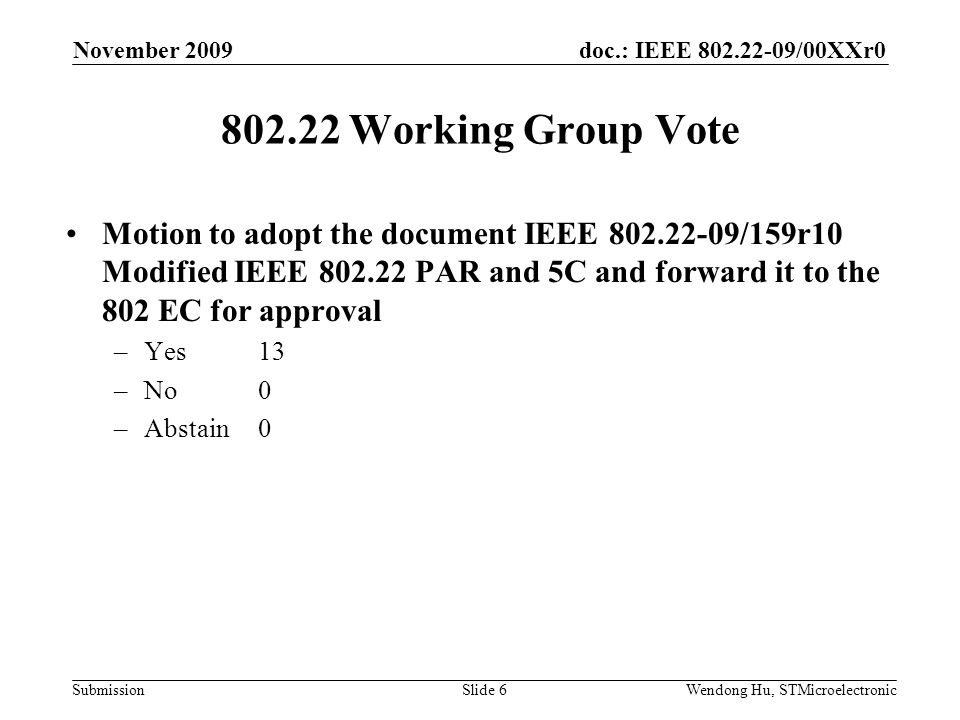 doc.: IEEE /00XXr0 SubmissionWendong Hu, STMicroelectronic Working Group Vote Motion to adopt the document IEEE /159r10 Modified IEEE PAR and 5C and forward it to the 802 EC for approval –Yes13 –No0 –Abstain0 November 2009 Slide 6
