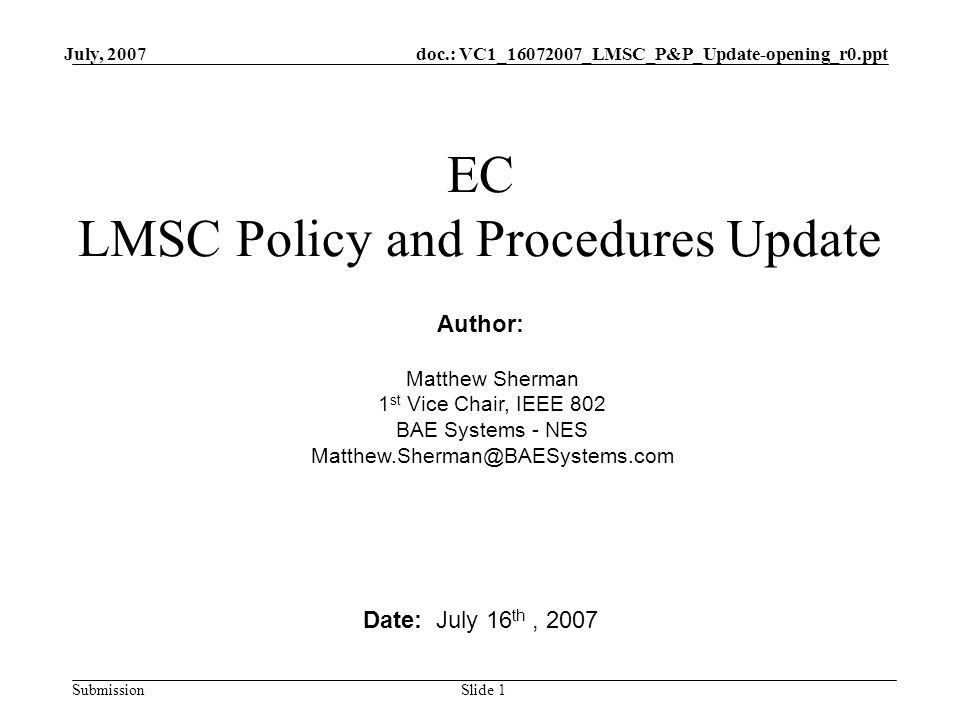 doc.: VC1_16072007_LMSC_P&P_Update-opening_r0.ppt Submission July, 2007 Slide 1 EC LMSC Policy and Procedures Update Date: July 16 th, 2007 Author: Matthew Sherman 1 st Vice Chair, IEEE 802 BAE Systems - NES Matthew.Sherman@BAESystems.com