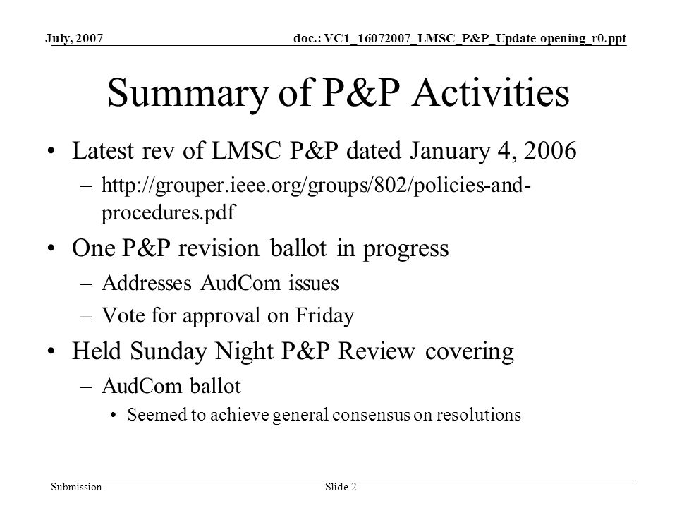 doc.: VC1_16072007_LMSC_P&P_Update-opening_r0.ppt Submission July, 2007 Slide 2 Summary of P&P Activities Latest rev of LMSC P&P dated January 4, 2006 –http://grouper.ieee.org/groups/802/policies-and- procedures.pdf One P&P revision ballot in progress –Addresses AudCom issues –Vote for approval on Friday Held Sunday Night P&P Review covering –AudCom ballot Seemed to achieve general consensus on resolutions