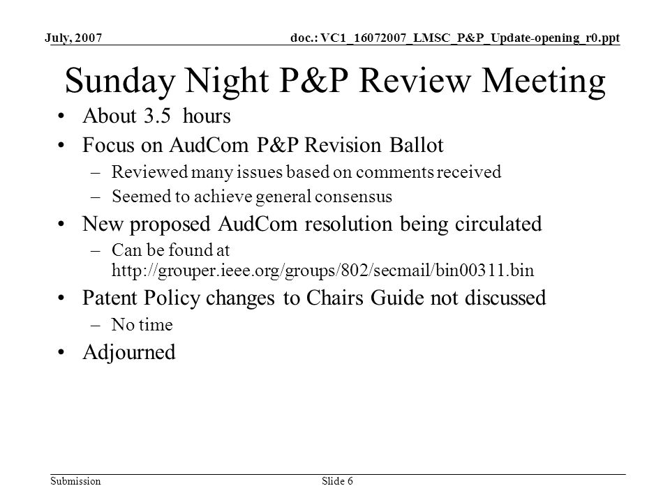 doc.: VC1_16072007_LMSC_P&P_Update-opening_r0.ppt Submission July, 2007 Slide 6 Sunday Night P&P Review Meeting About 3.5 hours Focus on AudCom P&P Revision Ballot –Reviewed many issues based on comments received –Seemed to achieve general consensus New proposed AudCom resolution being circulated –Can be found at http://grouper.ieee.org/groups/802/secmail/bin00311.bin Patent Policy changes to Chairs Guide not discussed –No time Adjourned