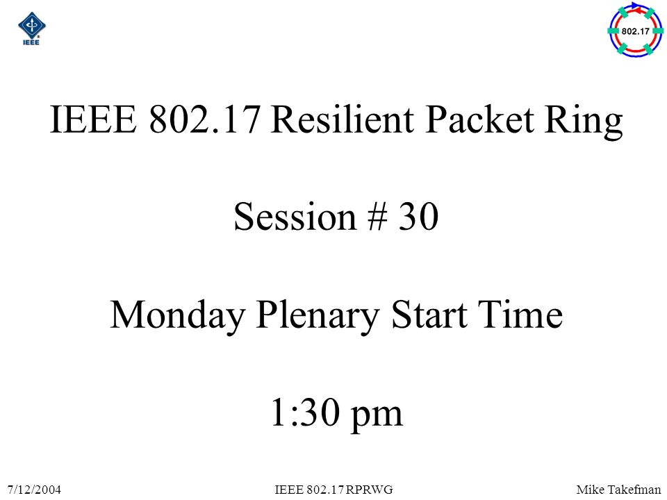 Mike Takefman7/12/2004IEEE 802.17 RPRWG IEEE 802.17 Resilient Packet Ring Session # 30 Monday Plenary Start Time 1:30 pm
