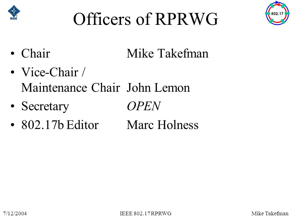 Mike Takefman7/12/2004IEEE 802.17 RPRWG Officers of RPRWG ChairMike Takefman Vice-Chair / Maintenance ChairJohn Lemon SecretaryOPEN 802.17b EditorMarc Holness