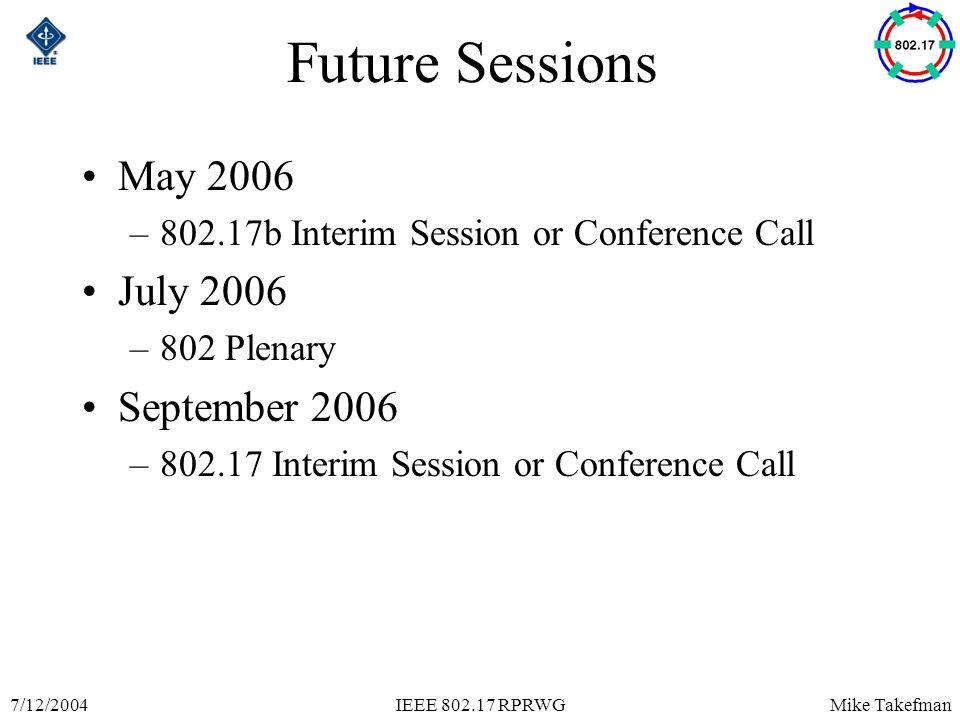 Mike Takefman7/12/2004IEEE 802.17 RPRWG Future Sessions May 2006 –802.17b Interim Session or Conference Call July 2006 –802 Plenary September 2006 –802.17 Interim Session or Conference Call